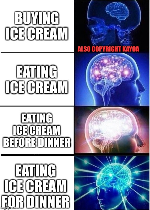 Expanding Brain Meme | BUYING ICE CREAM EATING ICE CREAM EATING ICE CREAM BEFORE DINNER EATING ICE CREAM FOR DINNER ALSO COPYRIGHT KAYOA | image tagged in memes,expanding brain | made w/ Imgflip meme maker