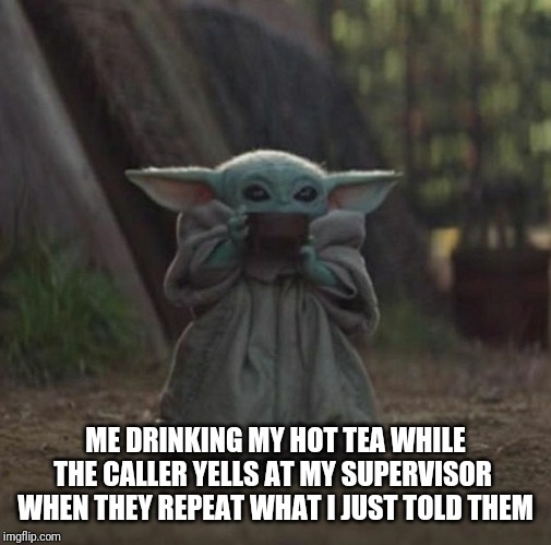 ME DRINKING MY HOT TEA WHILE THE CALLER YELLS AT MY SUPERVISOR  WHEN THEY REPEAT WHAT I JUST TOLD THEM | image tagged in 911,call center | made w/ Imgflip meme maker