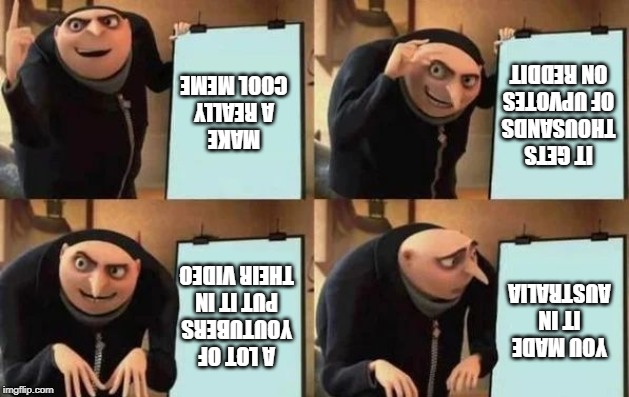 Gru's Plan | MAKE A REALLY COOL MEME IT GETS THOUSANDS OF UPVOTES ON REDDIT A LOT OF YOUTUBERS PUT IT IN THEIR VIDEO YOU MADE IT IN AUSTRALIA | image tagged in gru's plan | made w/ Imgflip meme maker