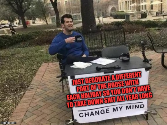 Change My Mind Meme | JUST DECORATE A DIFFERENT PART OF THE HOUSE WITH EACH HOLIDAY SO YOU DON'T HAVE TO TAKE DOWN SHIT ALL YEAR LONG | image tagged in memes,change my mind | made w/ Imgflip meme maker