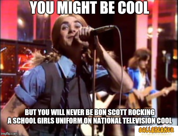 Let there be rock | YOU MIGHT BE COOL BUT YOU WILL NEVER BE BON SCOTT ROCKING A SCHOOL GIRLS UNIFORM ON NATIONAL TELEVISION COOL | image tagged in memes,acdc,bon scott,ballbreaker,let there be rock | made w/ Imgflip meme maker