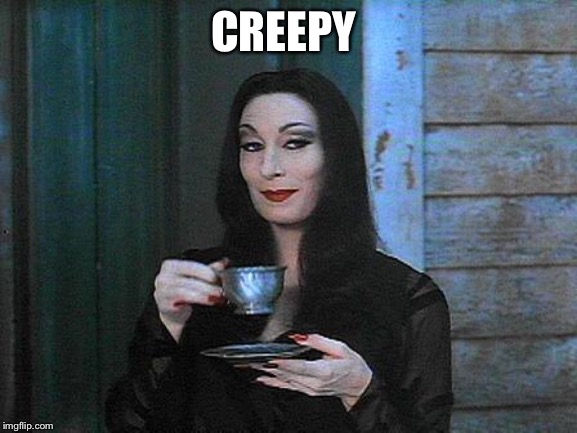 Morticia drinking tea | CREEPY | image tagged in morticia drinking tea | made w/ Imgflip meme maker