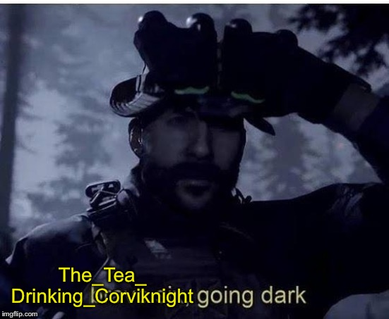 Bravo six going dark | The_Tea_ Drinking_Corviknight | image tagged in bravo six going dark | made w/ Imgflip meme maker