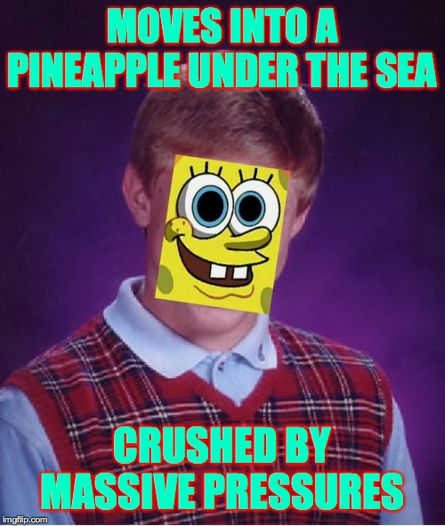 Bad Luck Brian | MOVES INTO A PINEAPPLE UNDER THE SEA CRUSHED BY MASSIVE PRESSURES | image tagged in memes,bad luck brian,spongebob | made w/ Imgflip meme maker