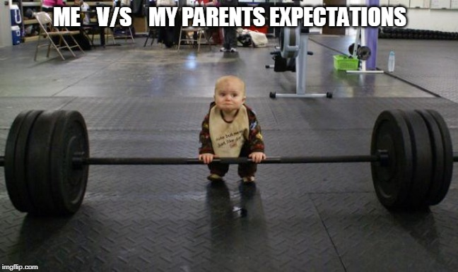 Baby weight lifter | ME    V/S    MY PARENTS EXPECTATIONS | image tagged in baby weight lifter | made w/ Imgflip meme maker