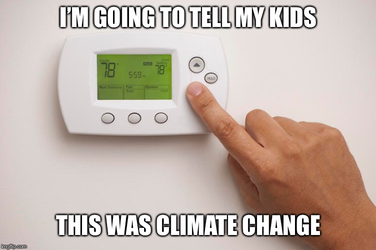 I'M GOING TO TELL MY KIDS THIS WAS CLIMATE CHANGE | image tagged in climate change | made w/ Imgflip meme maker