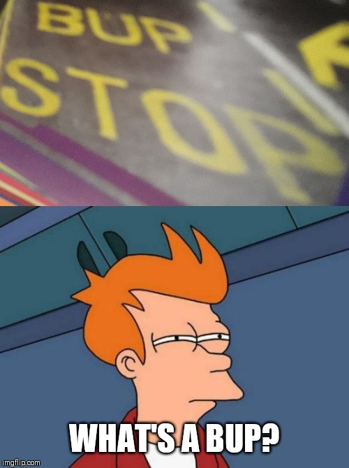 Bup Stop | WHAT'S A BUP? | image tagged in memes,futurama fry,funny,misspelled,bus | made w/ Imgflip meme maker