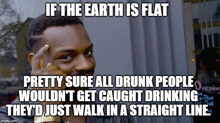 Roll Safe Think About It Meme | IF THE EARTH IS FLAT PRETTY SURE ALL DRUNK PEOPLE WOULDN'T GET CAUGHT DRINKING THEY'D JUST WALK IN A STRAIGHT LINE. | image tagged in memes,roll safe think about it | made w/ Imgflip meme maker