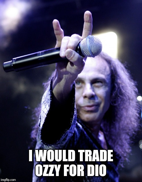 Ronnie James Dio | I WOULD TRADE OZZY FOR DIO | image tagged in ronnie james dio | made w/ Imgflip meme maker
