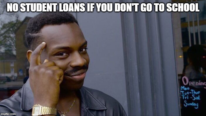 Roll Safe Think About It Meme | NO STUDENT LOANS IF YOU DON'T GO TO SCHOOL | image tagged in memes,roll safe think about it | made w/ Imgflip meme maker