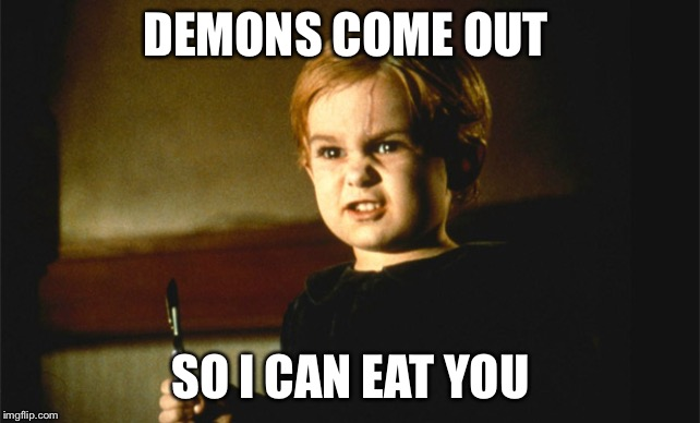 Gage Pet Cemetary | DEMONS COME OUT SO I CAN EAT YOU | image tagged in gage pet cemetary | made w/ Imgflip meme maker