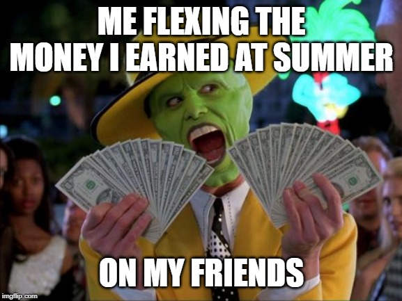 Money Money | ME FLEXING THE MONEY I EARNED AT SUMMER ON MY FRIENDS | image tagged in memes,money money | made w/ Imgflip meme maker