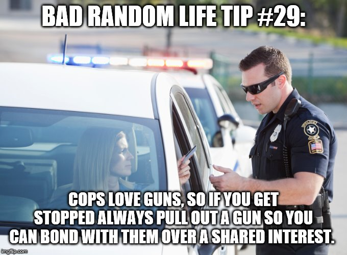 Cop pulls over woman | BAD RANDOM LIFE TIP #29: COPS LOVE GUNS, SO IF YOU GET STOPPED ALWAYS PULL OUT A GUN SO YOU CAN BOND WITH THEM OVER A SHARED INTEREST. | image tagged in cop pulls over woman | made w/ Imgflip meme maker