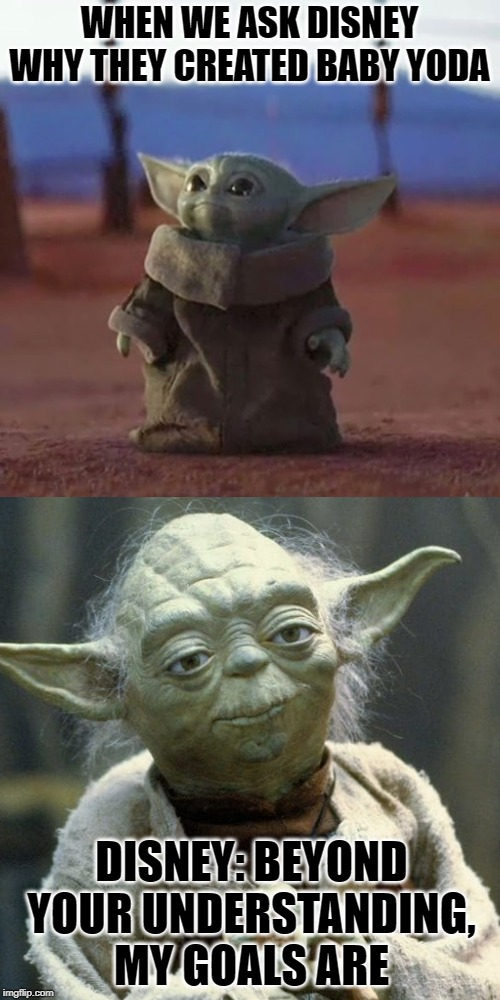 WHEN WE ASK DISNEY WHY THEY CREATED BABY YODA DISNEY: BEYOND YOUR UNDERSTANDING, MY GOALS ARE | image tagged in baby yoda | made w/ Imgflip meme maker