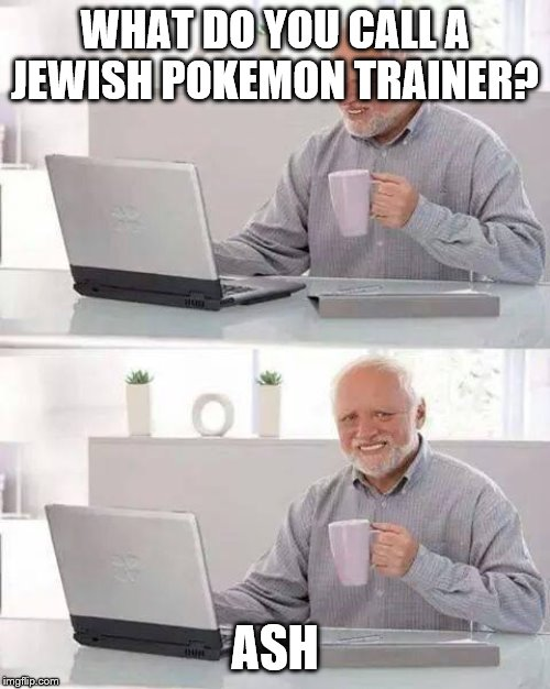 Black Humor Weekend Nov 29-Dec 1 Oh boy... | WHAT DO YOU CALL A JEWISH POKEMON TRAINER? ASH | image tagged in memes,hide the pain harold,pokemon,dark humor,black humor weekend | made w/ Imgflip meme maker