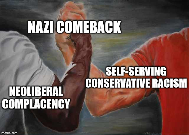 Arm wrestling meme template | NAZI COMEBACK NEOLIBERAL COMPLACENCY SELF-SERVING CONSERVATIVE RACISM | image tagged in arm wrestling meme template | made w/ Imgflip meme maker