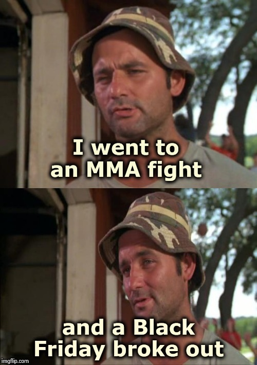 I stole this joke ! | I went to an MMA fight and a Black Friday broke out | image tagged in bill murray bad joke,black friday,death battle,wrestling,karate,bargain | made w/ Imgflip meme maker