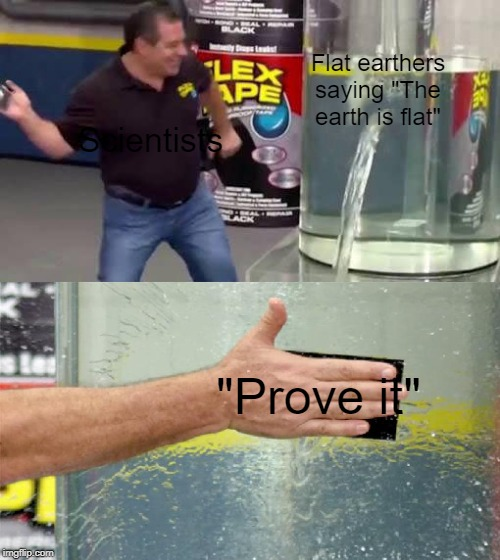"Flextape | Flat earthers saying ""The earth is flat"" Scientists ""Prove it"" 