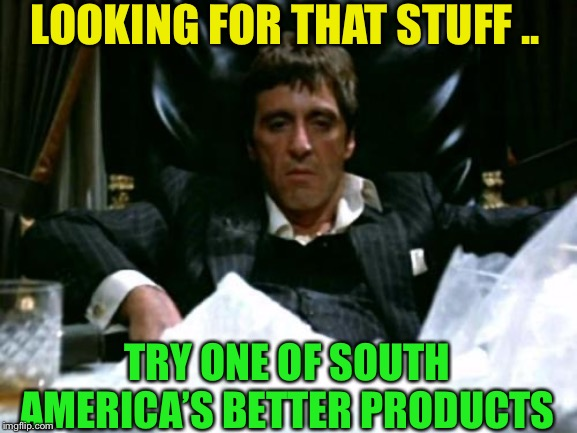 Scarface Cocaine | LOOKING FOR THAT STUFF .. TRY ONE OF SOUTH AMERICA'S BETTER PRODUCTS | image tagged in scarface cocaine | made w/ Imgflip meme maker
