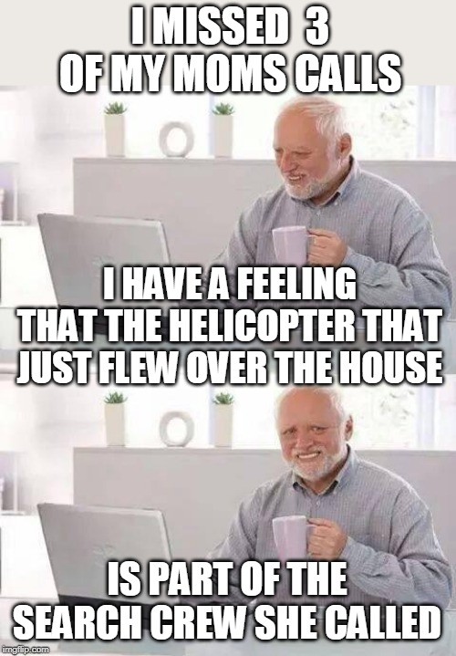 SHE MUST BE WORRIED | I MISSED  3 OF MY MOMS CALLS IS PART OF THE SEARCH CREW SHE CALLED I HAVE A FEELING THAT THE HELICOPTER THAT JUST FLEW OVER THE HOUSE | image tagged in memes,hide the pain harold,phone call | made w/ Imgflip meme maker