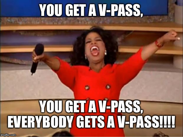 Who has a V-PASS? | YOU GET A V-PASS, YOU GET A V-PASS, EVERYBODY GETS A V-PASS!!!! | image tagged in memes,oprah you get a,virginity,pass,you get an oprah,virgins | made w/ Imgflip meme maker
