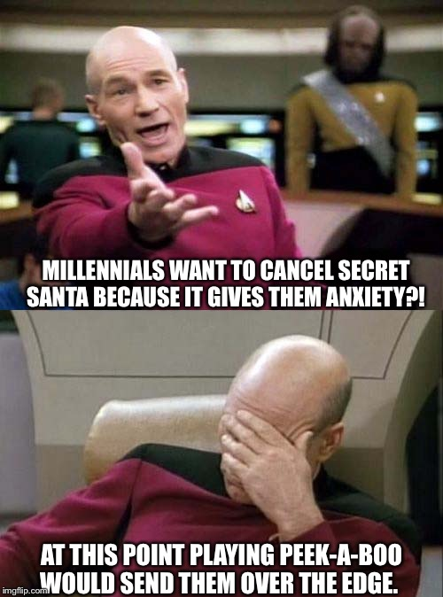 Picard WTF and Facepalm combined | MILLENNIALS WANT TO CANCEL SECRET SANTA BECAUSE IT GIVES THEM ANXIETY?! AT THIS POINT PLAYING PEEK-A-BOO WOULD SEND THEM OVER THE EDGE. | image tagged in picard wtf and facepalm combined | made w/ Imgflip meme maker