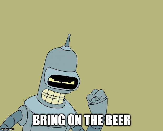 bender | BRING ON THE BEER | image tagged in bender | made w/ Imgflip meme maker