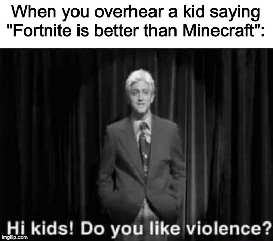 "When you overhear a kid saying ""Fortnite is better than Minecraft"": 