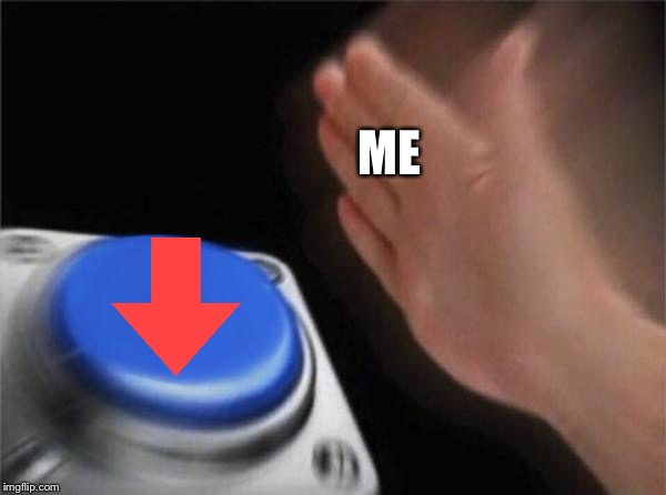 Blank Nut Button Meme | ME | image tagged in memes,blank nut button | made w/ Imgflip meme maker