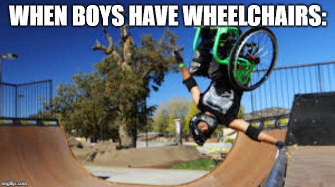 WHEN BOYS HAVE WHEELCHAIRS: | image tagged in boys,wheelchair,tricks,skating | made w/ Imgflip meme maker