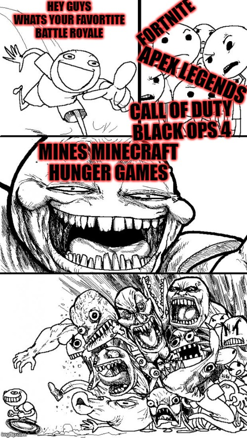 2018 - 2019 be like: | HEY GUYS WHATS YOUR FAVORTITE BATTLE ROYALE FORTNITE CALL OF DUTY BLACK OPS 4 APEX LEGENDS MINES MINECRAFT HUNGER GAMES | image tagged in memes,hey internet | made w/ Imgflip meme maker