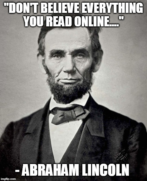 "Abraham Lincoln | ""DON'T BELIEVE EVERYTHING YOU READ ONLINE...."" - ABRAHAM LINCOLN 