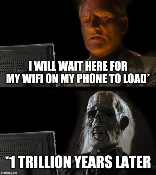 Ill Just Wait Here Meme | I WILL WAIT HERE FOR MY WIFI ON MY PHONE TO LOAD* *1 TRILLION YEARS LATER | image tagged in memes,ill just wait here | made w/ Imgflip meme maker