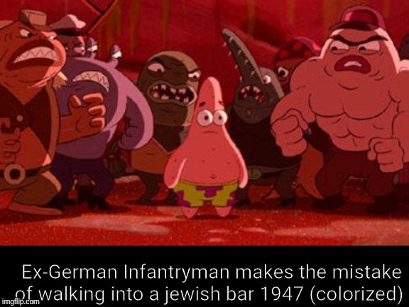 Patrick Star crowded | Ex-German Infantryman makes the mistake of walking into a jewish bar 1947 (colorized) | image tagged in patrick star crowded | made w/ Imgflip meme maker
