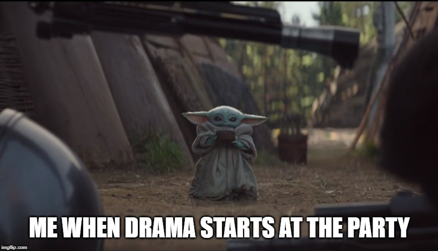Baby Yoda Soup | ME WHEN DRAMA STARTS AT THE PARTY | image tagged in baby yoda soup | made w/ Imgflip meme maker