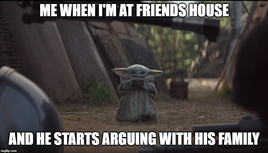 Baby Yoda Soup | ME WHEN I'M AT FRIENDS HOUSE AND HE STARTS ARGUING WITH HIS FAMILY | image tagged in baby yoda soup | made w/ Imgflip meme maker