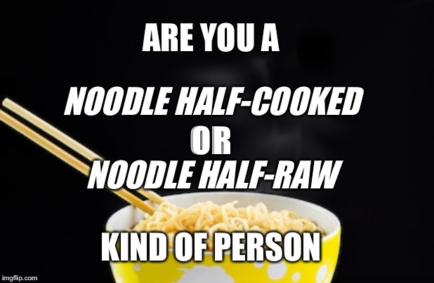 ARE YOU A NOODLE HALF-COOKED OR NOODLE HALF-RAW KIND OF PERSON | image tagged in noodles | made w/ Imgflip meme maker