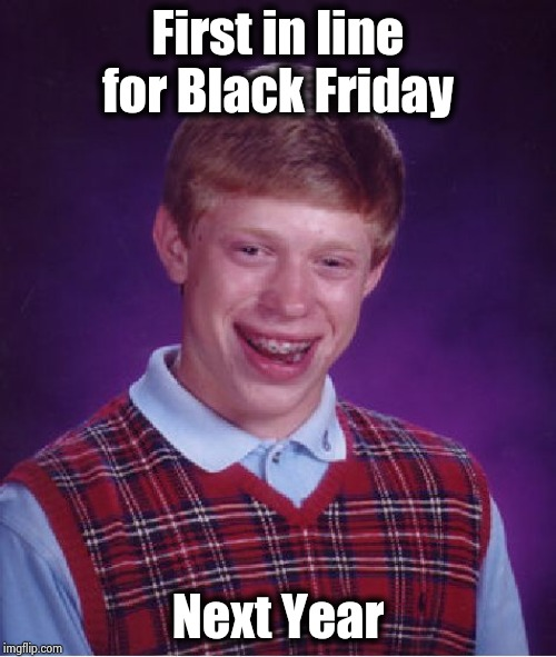 Bad Luck Brian Meme | First in line for Black Friday Next Year | image tagged in memes,bad luck brian | made w/ Imgflip meme maker