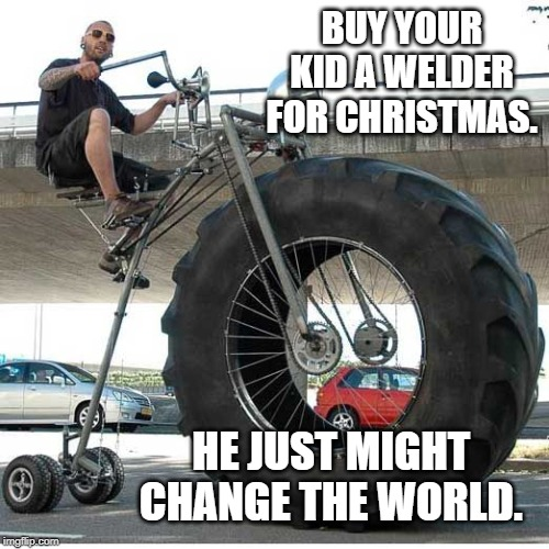 Save the environment, ride a monster trike. | BUY YOUR KID A WELDER FOR CHRISTMAS. HE JUST MIGHT CHANGE THE WORLD. | image tagged in memes,welder,bicycle | made w/ Imgflip meme maker