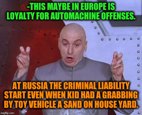 -A very specific strictly law. | -THIS MAYBE IN EUROPE IS LOYALTY FOR AUTOMACHINE OFFENSES. AT RUSSIA THE CRIMINAL LIABILITY START EVEN WHEN KID HAD A GRABBING BY TOY VEHICL | image tagged in memes,dr evil laser,sad russian,law and order,european union,auto | made w/ Imgflip meme maker