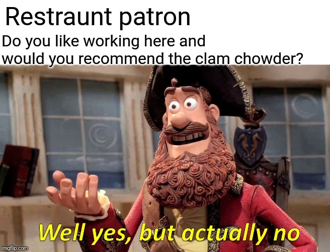 Well Yes, But Actually No Meme |  Do you like working here and would you recommend the clam chowder? Restraunt patron | image tagged in memes,well yes but actually no,pirate,laugh | made w/ Imgflip meme maker