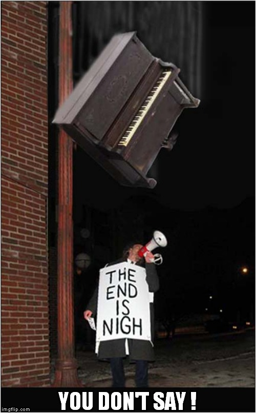 The End Is Nigh | YOU DON'T SAY ! | image tagged in fun,piano | made w/ Imgflip meme maker