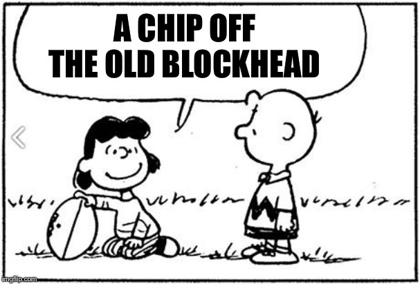 Charlie Brown football | A CHIP OFF THE OLD BLOCKHEAD | image tagged in charlie brown football | made w/ Imgflip meme maker