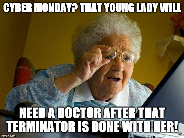 Grandma Finds The Internet Meme | CYBER MONDAY? THAT YOUNG LADY WILL NEED A DOCTOR AFTER THAT TERMINATOR IS DONE WITH HER! | image tagged in memes,grandma finds the internet | made w/ Imgflip meme maker