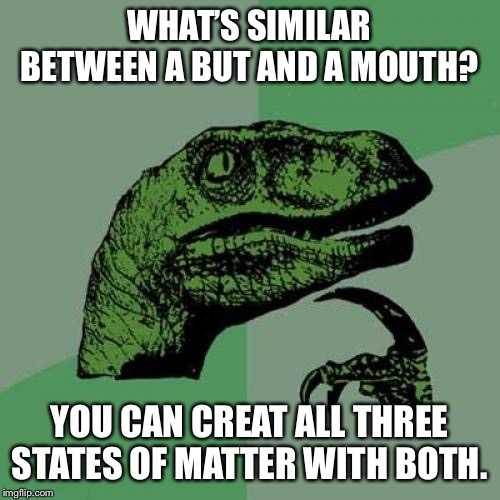 Philosoraptor Meme | WHAT'S SIMILAR BETWEEN A BUT AND A MOUTH? YOU CAN CREAT ALL THREE STATES OF MATTER WITH BOTH. | image tagged in memes,philosoraptor | made w/ Imgflip meme maker