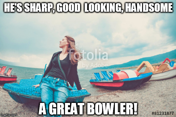 HE'S SHARP, GOOD  LOOKING, HANDSOME A GREAT BOWLER! | made w/ Imgflip meme maker