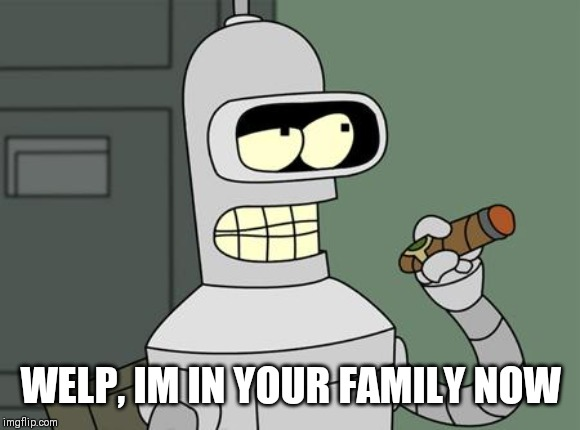bender is smart | WELP, IM IN YOUR FAMILY NOW | image tagged in bender is smart | made w/ Imgflip meme maker