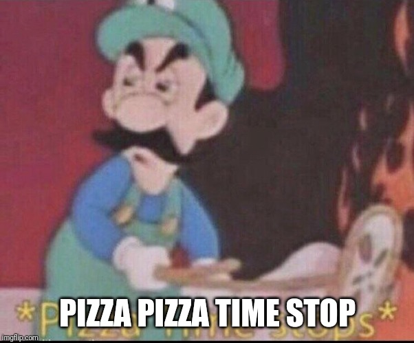 *pizza time stops* | PIZZA PIZZA TIME STOP | image tagged in pizza time stops | made w/ Imgflip meme maker