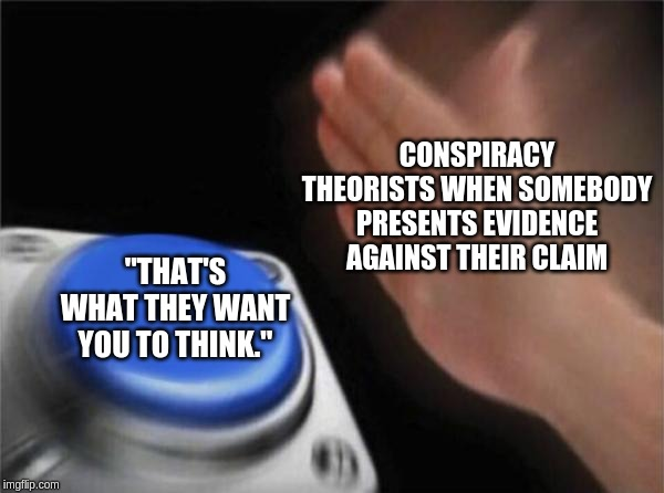 "Conspiracy theorists be like: | CONSPIRACY THEORISTS WHEN SOMEBODY PRESENTS EVIDENCE AGAINST THEIR CLAIM ""THAT'S WHAT THEY WANT YOU TO THINK."" 