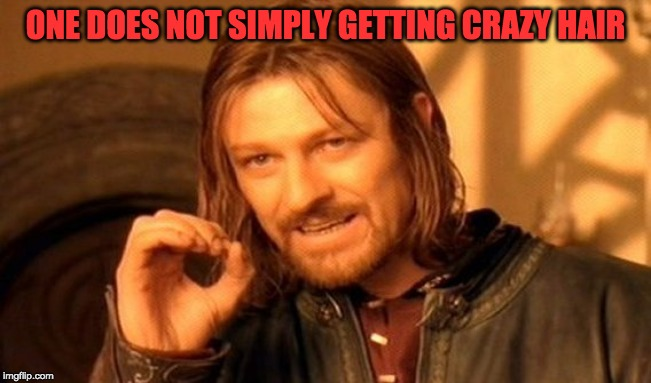 One Does Not Simply Meme | ONE DOES NOT SIMPLY GETTING CRAZY HAIR | image tagged in memes,one does not simply | made w/ Imgflip meme maker